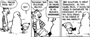 "Calvin and Hobbes comic strip. Hobbes and Calvin are standing next to a snowman Calvin is creating. Hobbes says ""Still making snow art?"" Calvin replies ""Yep"". Hobbes says: ""Yesterday your sculpture melted"". Calvin replies: ""This time I'm taking advantage of my mediums impermanence. This sculpture is about intransience. As this figure melts, it invites the viewer to contemplate the evanescence of life. This piece speaks to the horror of our own mortality!"""